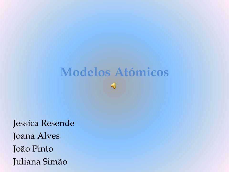 Modelos Atómicos Jessica Resende Joana Alves João Pinto Juliana Simão