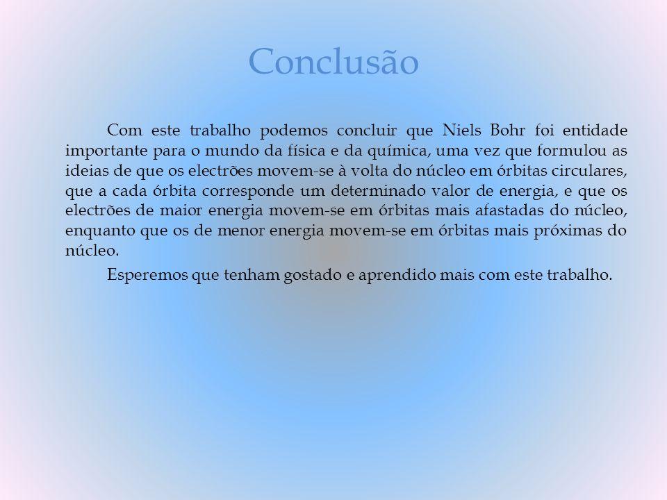 Conclusão Com este trabalho podemos concluir que Niels Bohr foi entidade importante para o mundo da física e da química, uma vez que formulou as ideia