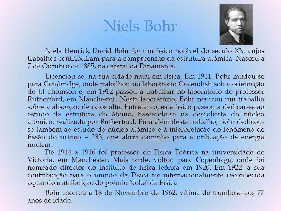 Niels Bohr Niels Henrick David Bohr foi um físico notável do século XX, cujos trabalhos contribuíram para a compreensão da estrutura atómica. Nasceu a