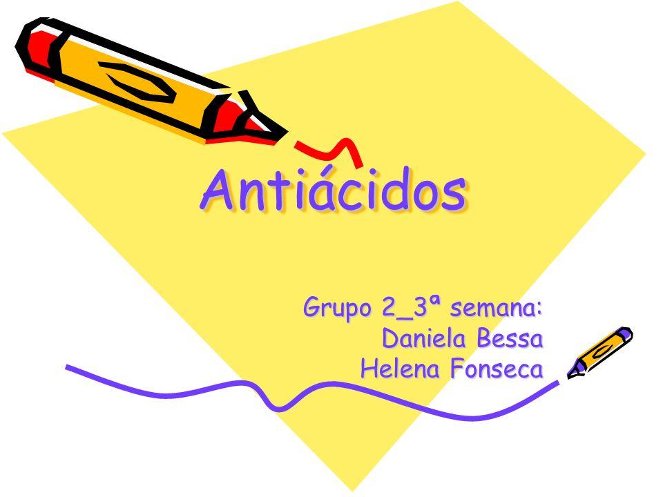 AntiácidosAntiácidos Grupo 2_3ª semana: Daniela Bessa Helena Fonseca