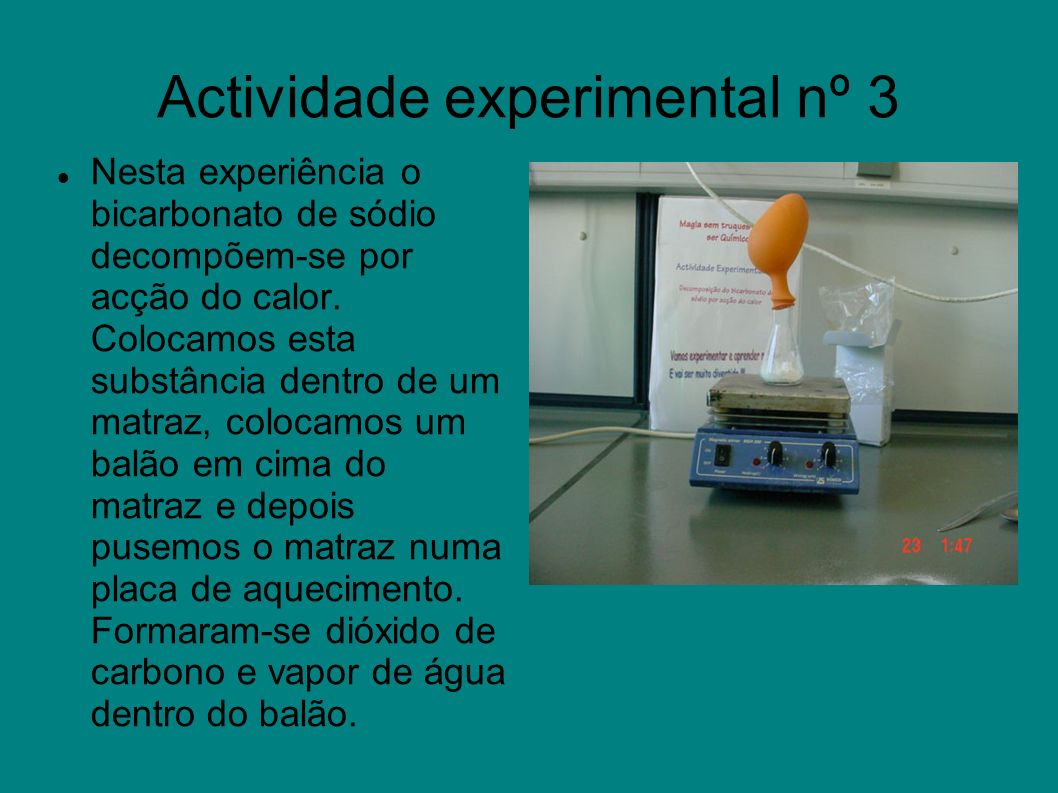 Actividade experimental nº 3 Nesta experiência o bicarbonato de sódio decompõem-se por acção do calor. Colocamos esta substância dentro de um matraz,