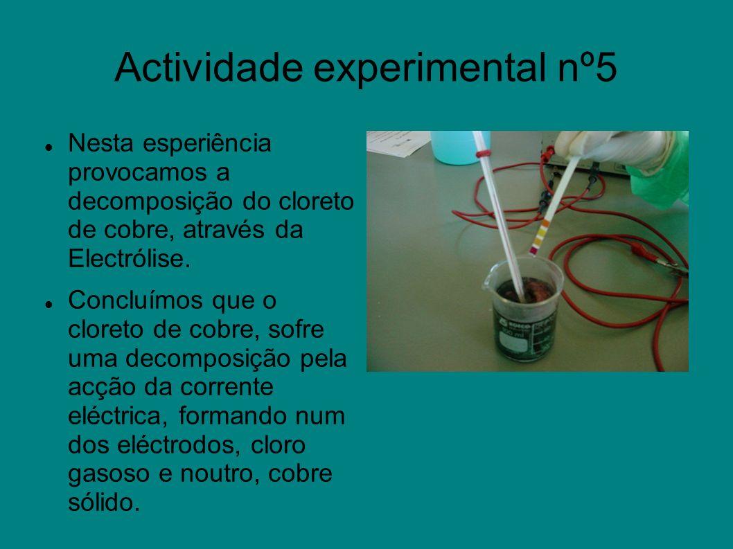Actividade experimental nº5 Nesta esperiência provocamos a decomposição do cloreto de cobre, através da Electrólise. Concluímos que o cloreto de cobre