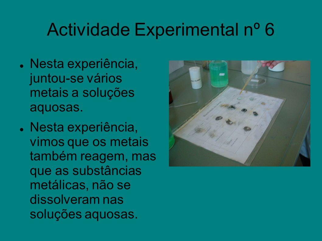 Actividade Experimental nº 6 Nesta experiência, juntou-se vários metais a soluções aquosas. Nesta experiência, vimos que os metais também reagem, mas