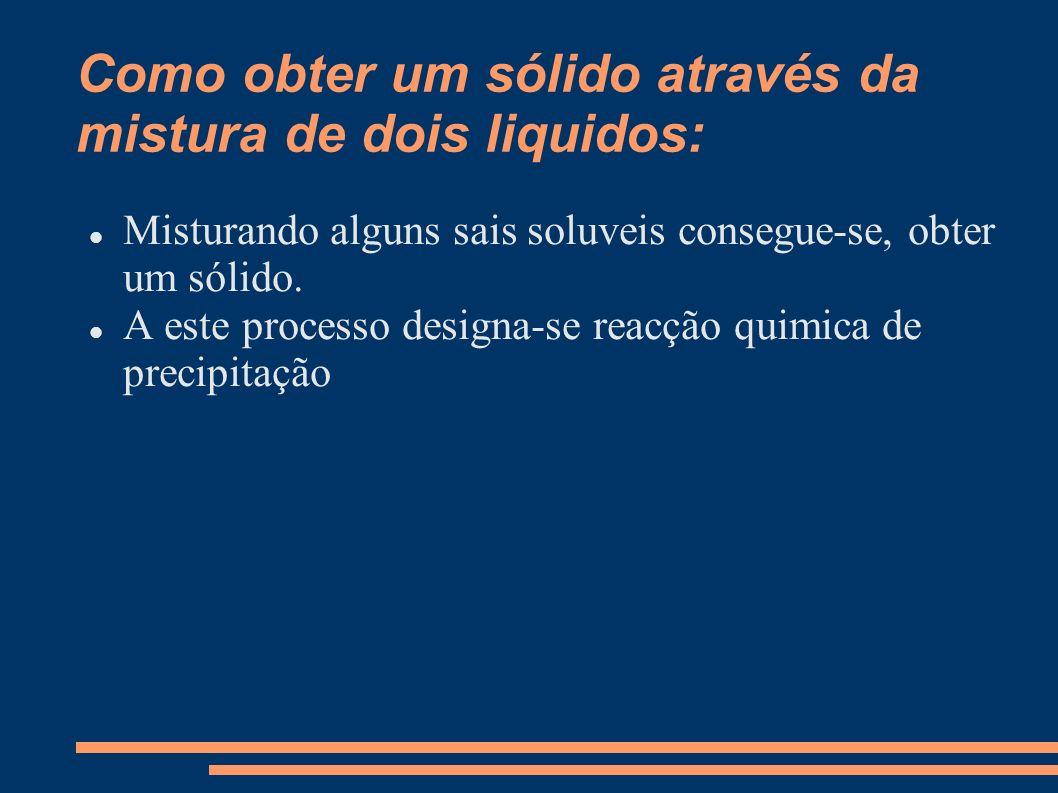 Como obter um sólido através da mistura de dois liquidos: Misturando alguns sais soluveis consegue-se, obter um sólido. A este processo designa-se rea