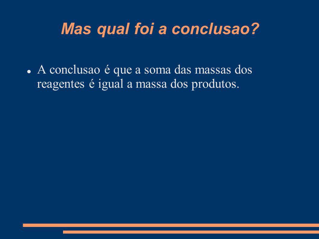 Mas qual foi a conclusao? A conclusao é que a soma das massas dos reagentes é igual a massa dos produtos.