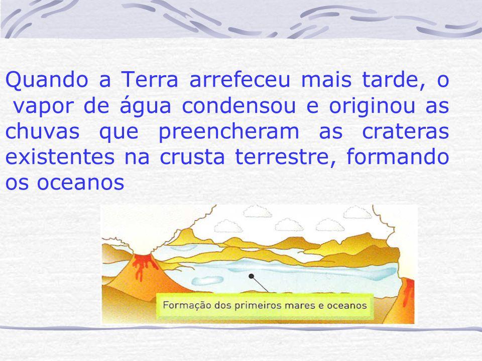 Quando a Terra arrefeceu mais tarde, o vapor de água condensou e originou as chuvas que preencheram as crateras existentes na crusta terrestre, forman