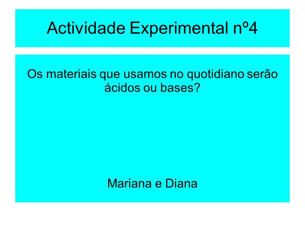 Actividade Experimental nº4 Os materiais que usamos no quotidiano serão ácidos ou bases? Mariana e Diana
