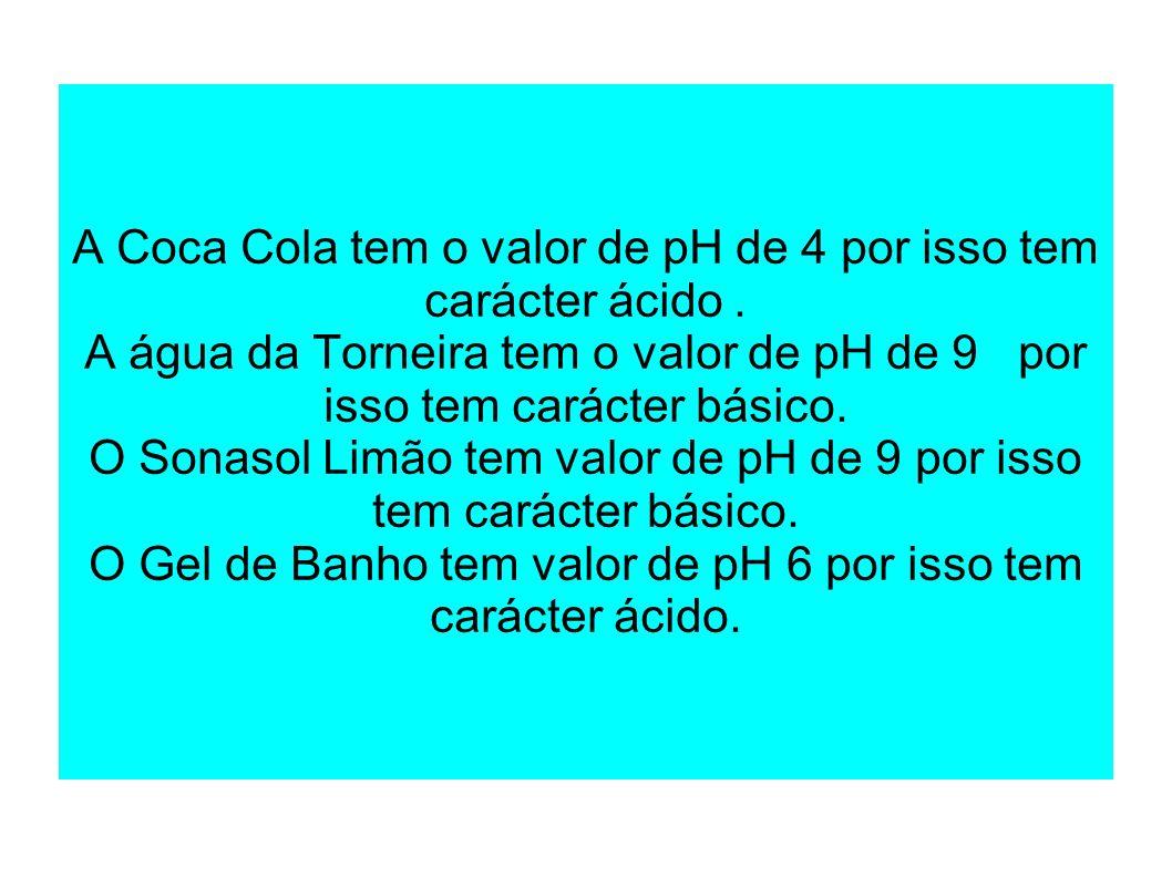 A Coca Cola tem o valor de pH de 4 por isso tem carácter ácido. A água da Torneira tem o valor de pH de 9 por isso tem carácter básico. O Sonasol Limã