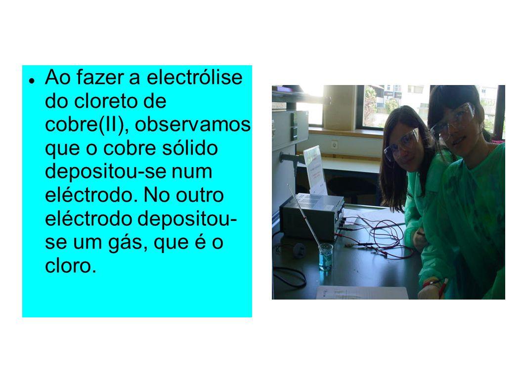 Ao fazer a electrólise do cloreto de cobre(II), observamos que o cobre sólido depositou-se num eléctrodo. No outro eléctrodo depositou- se um gás, que