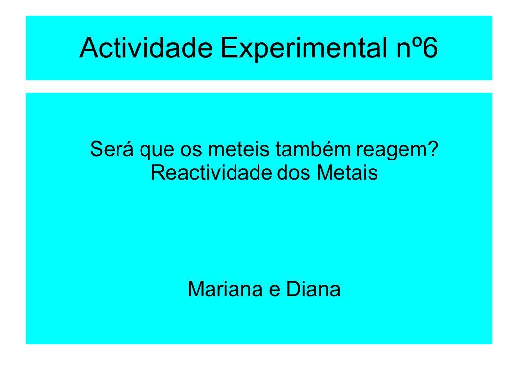 Actividade Experimental nº6 Será que os meteis também reagem? Reactividade dos Metais Mariana e Diana