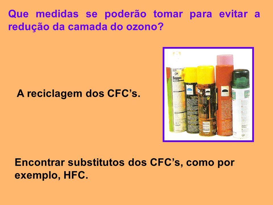 Que medidas se poderão tomar para evitar a redução da camada do ozono? A reciclagem dos CFCs. Encontrar substitutos dos CFCs, como por exemplo, HFC.