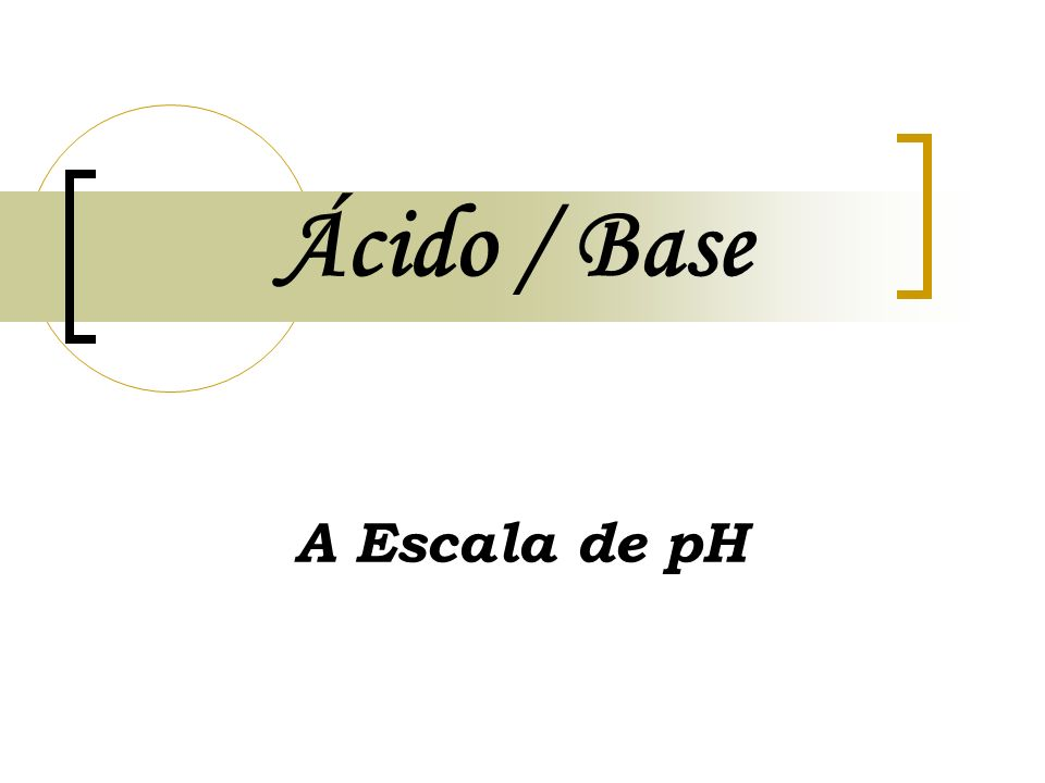 Ácido / Base A Escala de pH