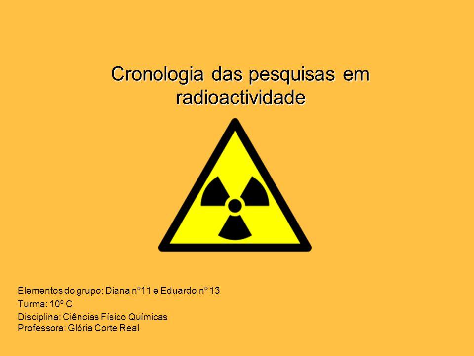 Cronologia das pesquisas em radioactividade Elementos do grupo: Diana nº11 e Eduardo nº 13 Turma: 10º C Disciplina: Ciências Físico Químicas Professor