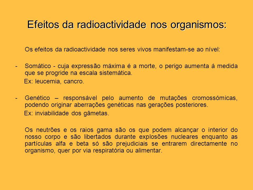 Efeitos da radioactividade nos organismos: Os efeitos da radioactividade nos seres vivos manifestam-se ao nível: -Somático - cuja expressão máxima é a