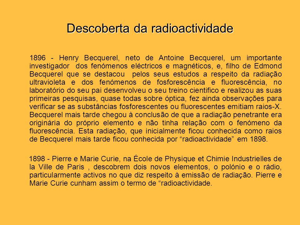Descoberta da radioactividade 1896 - Henry Becquerel, neto de Antoine Becquerel, um importante investigador dos fenómenos eléctricos e magnéticos, e,