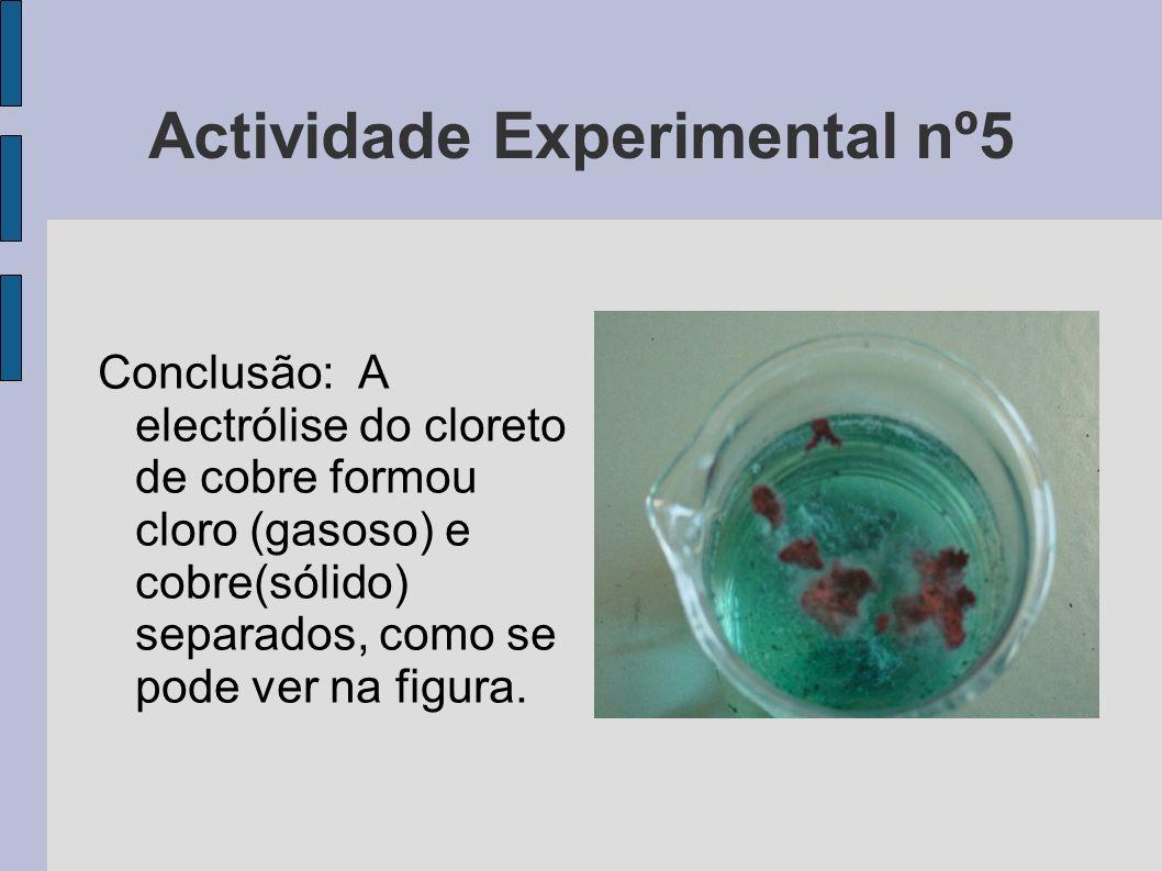 Actividade Experimental nº5 Conclusão: A electrólise do cloreto de cobre formou cloro (gasoso) e cobre(sólido) separados, como se pode ver na figura.