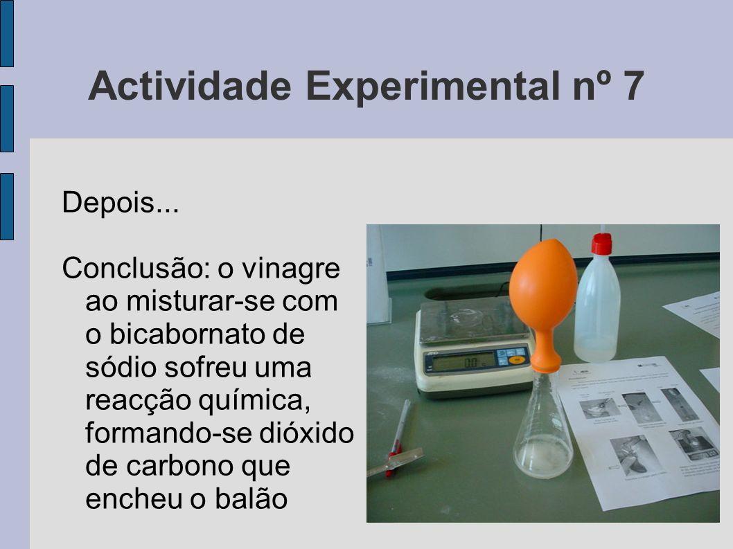 Actividade Experimental nº 7 Depois... Conclusão: o vinagre ao misturar-se com o bicabornato de sódio sofreu uma reacção química, formando-se dióxido
