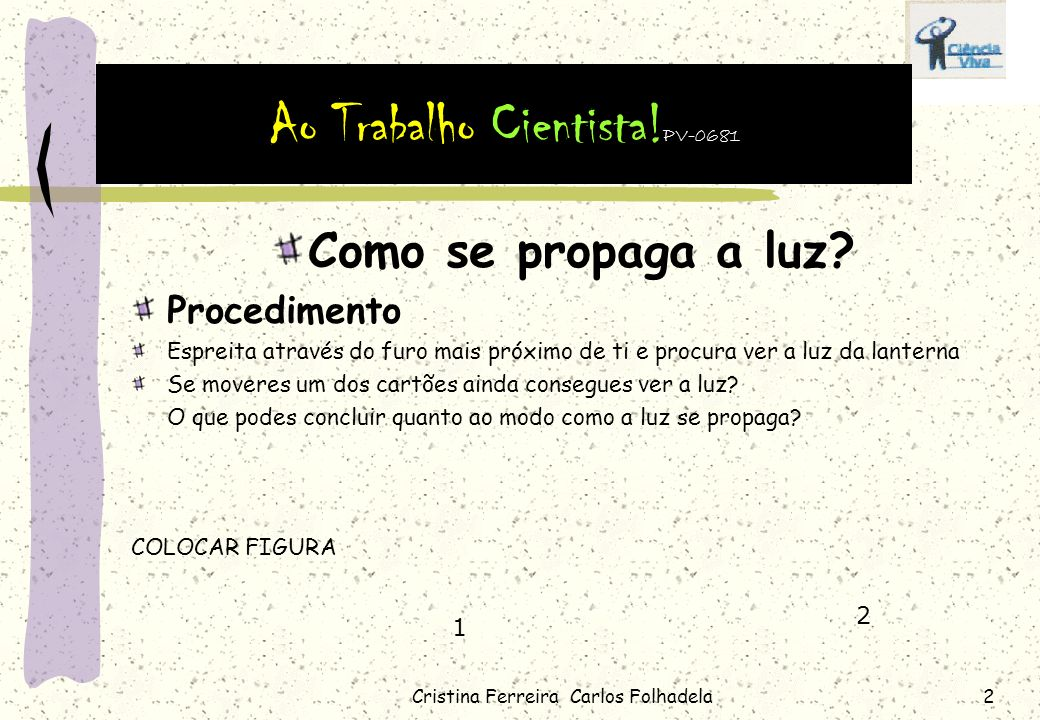 Cristina Ferreira Carlos Folhadela1 Como se propaga a luz? Material Lanterna Cartolina e tesoura Caixa de raios e folha de papel Lápis e régua Procedi