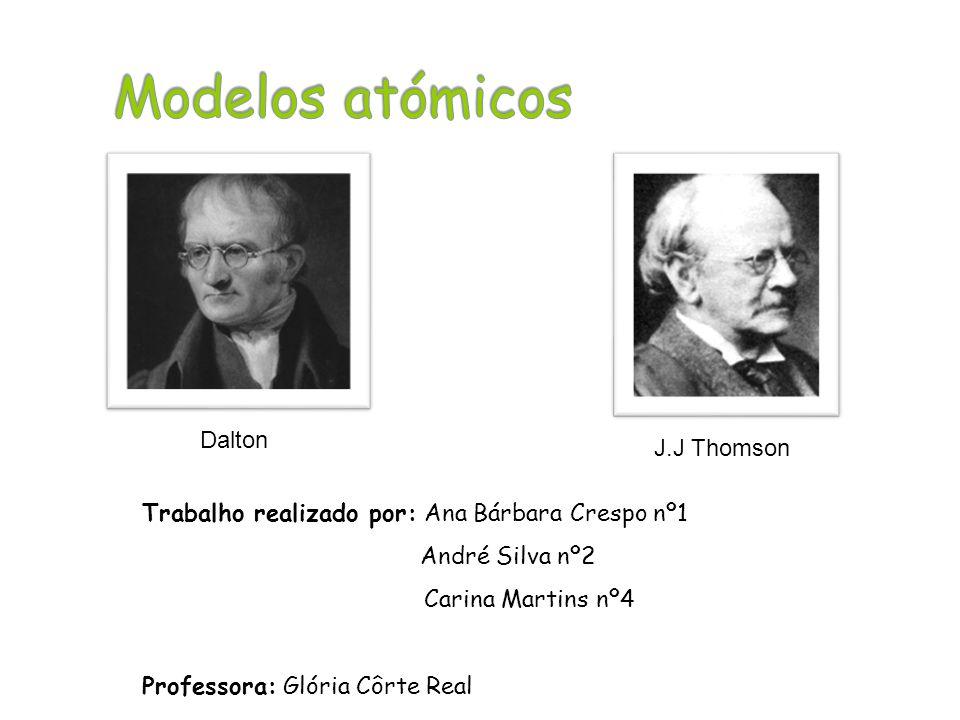 Trabalho realizado por: Ana Bárbara Crespo nº1 André Silva nº2 Carina Martins nº4 Professora: Glória Côrte Real J.J Thomson Dalton
