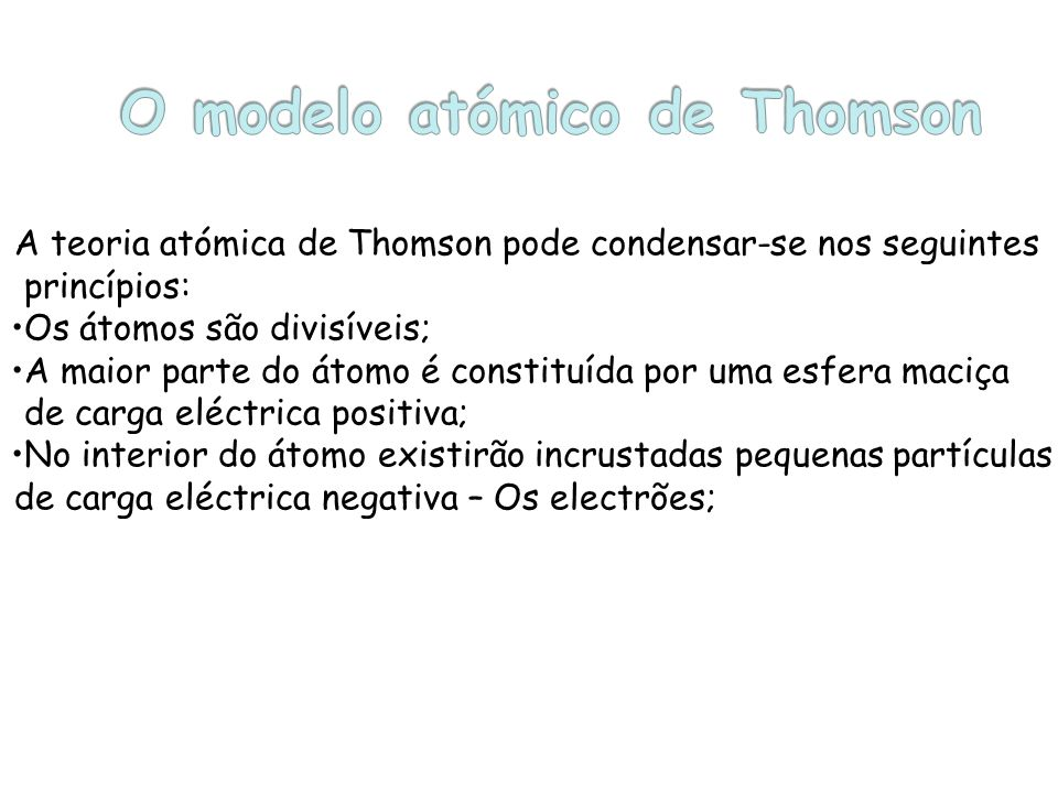 A teoria atómica de Thomson pode condensar-se nos seguintes princípios: Os átomos são divisíveis; A maior parte do átomo é constituída por uma esfera