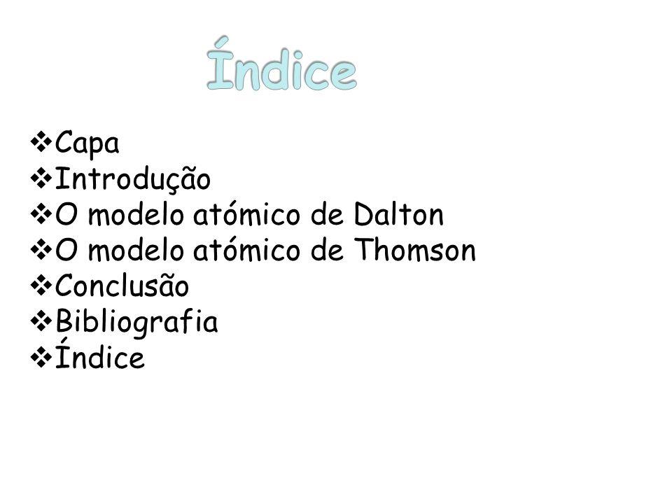 Capa Introdução O modelo atómico de Dalton O modelo atómico de Thomson Conclusão Bibliografia Índice
