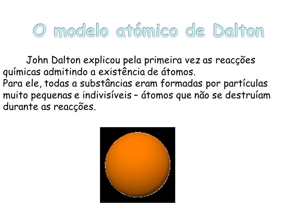 John Dalton explicou pela primeira vez as reacções químicas admitindo a existência de átomos. Para ele, todas a substâncias eram formadas por partícul