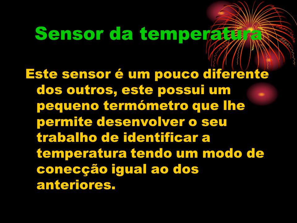 Sensor da temperatura Este sensor é um pouco diferente dos outros, este possui um pequeno termómetro que lhe permite desenvolver o seu trabalho de identificar a temperatura tendo um modo de conecção igual ao dos anteriores.