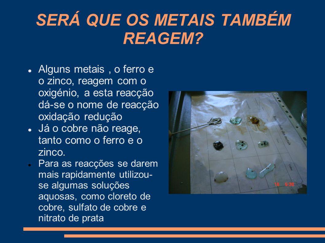 SERÁ QUE OS METAIS TAMBÉM REAGEM? Alguns metais, o ferro e o zinco, reagem com o oxigénio, a esta reacção dá-se o nome de reacção oxidação redução Já