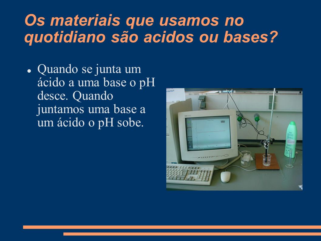 Os materiais que usamos no quotidiano são acidos ou bases? Quando se junta um ácido a uma base o pH desce. Quando juntamos uma base a um ácido o pH so
