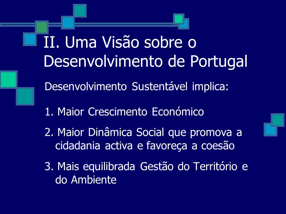 II. Uma Visão sobre o Desenvolvimento de Portugal Desenvolvimento Sustentável implica: 1. Maior Crescimento Económico 2. Maior Dinâmica Social que pro