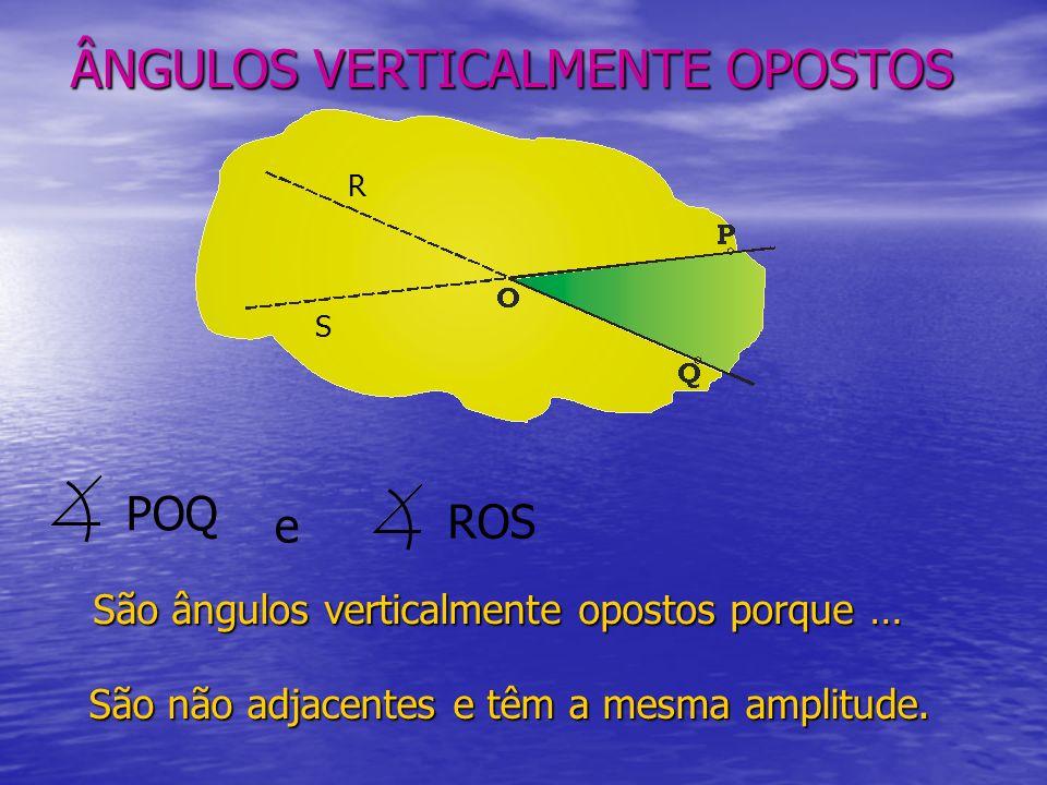 ÂNGULOS VERTICALMENTE OPOSTOS São ângulos verticalmente opostos porque … POQ ROS e São não adjacentes e têm a mesma amplitude.
