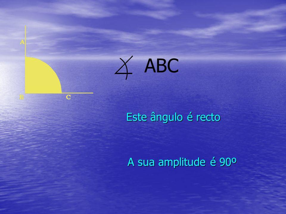 Este ângulo é recto A sua amplitude é 90º ABC