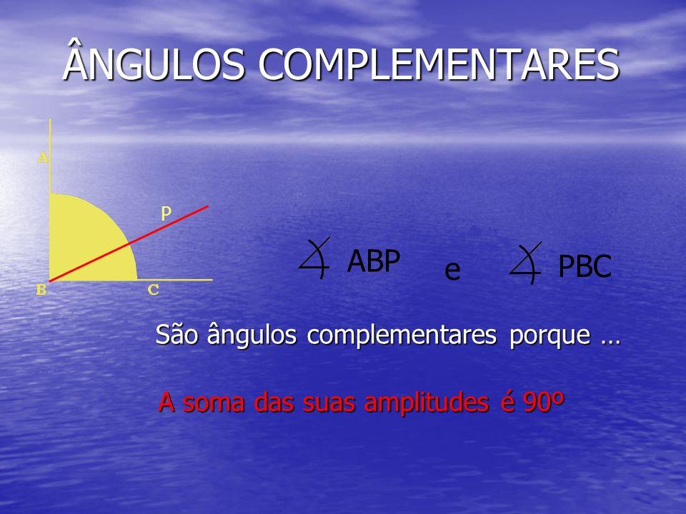 ÂNGULOS COMPLEMENTARES São ângulos complementares porque … A soma das suas amplitudes é 90º ABP P PBC e