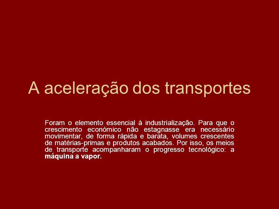 A aceleração dos transportes Foram o elemento essencial à industrialização. Para que o crescimento económico não estagnasse era necessário movimentar,