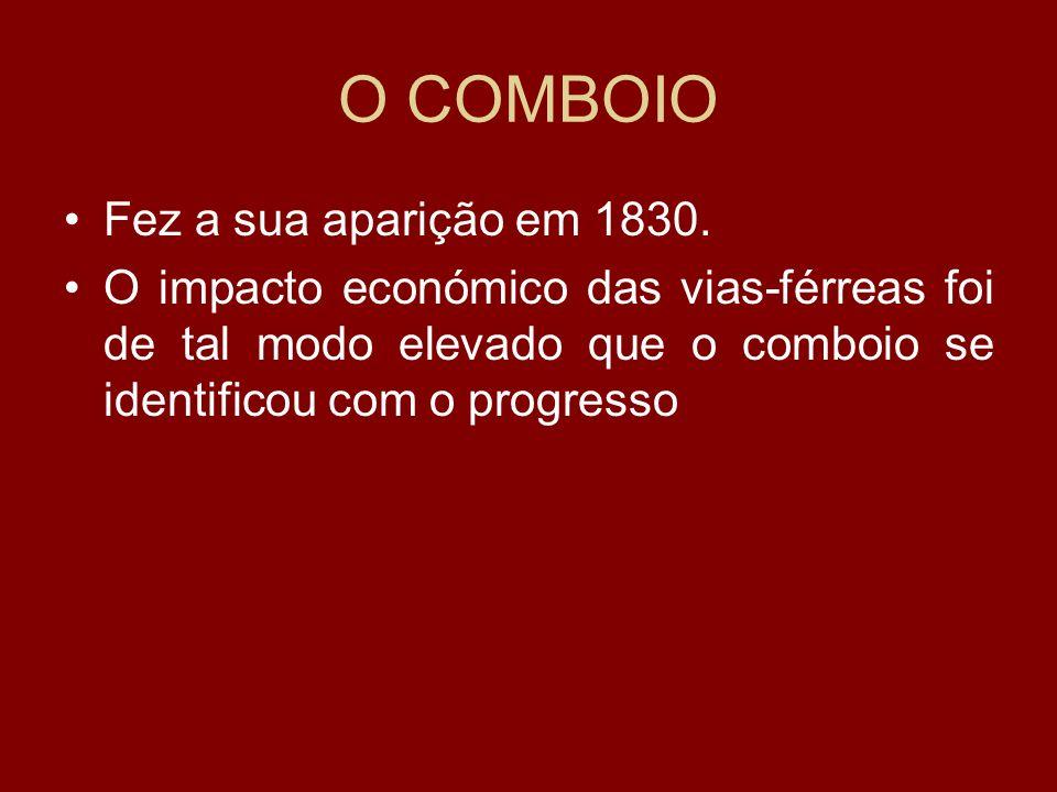 O COMBOIO Fez a sua aparição em 1830. O impacto económico das vias-férreas foi de tal modo elevado que o comboio se identificou com o progresso