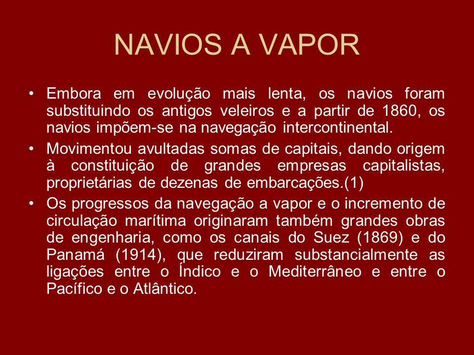 NAVIOS A VAPOR Embora em evolução mais lenta, os navios foram substituindo os antigos veleiros e a partir de 1860, os navios impõem-se na navegação in