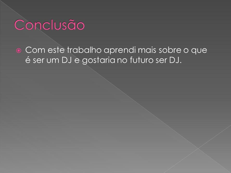 Com este trabalho aprendi mais sobre o que é ser um DJ e gostaria no futuro ser DJ.