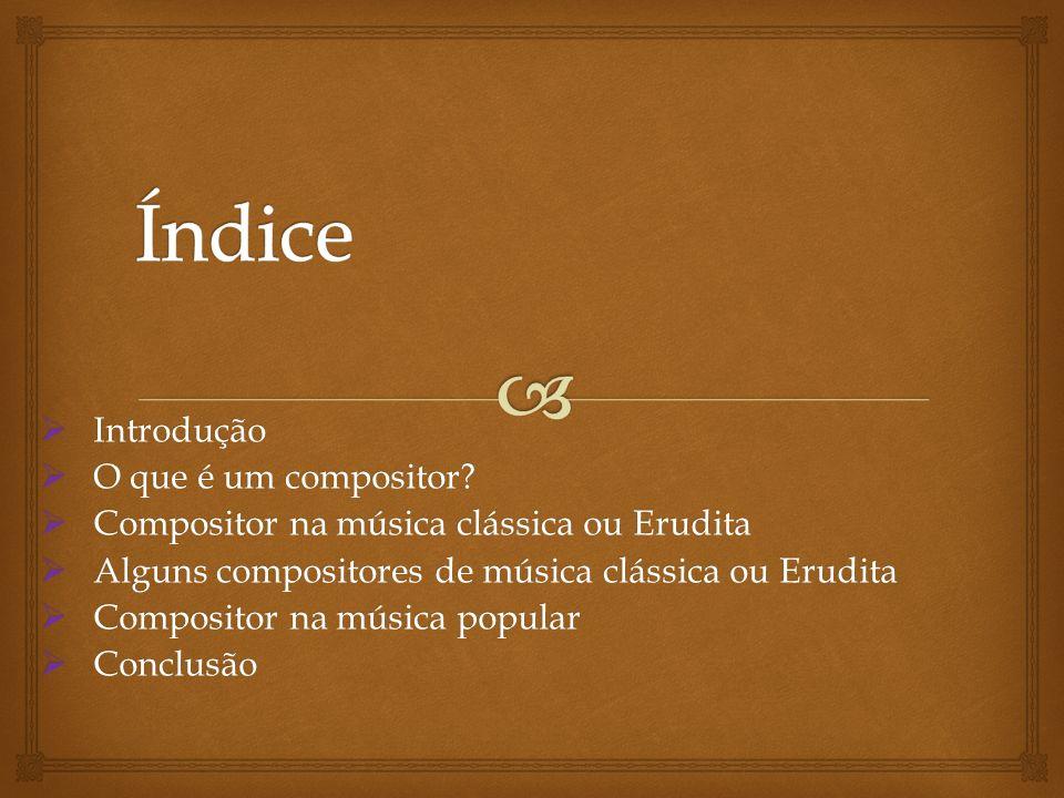 Introdução Introdução O que é um compositor? O que é um compositor? Compositor na música clássica ou Erudita Compositor na música clássica ou Erudita