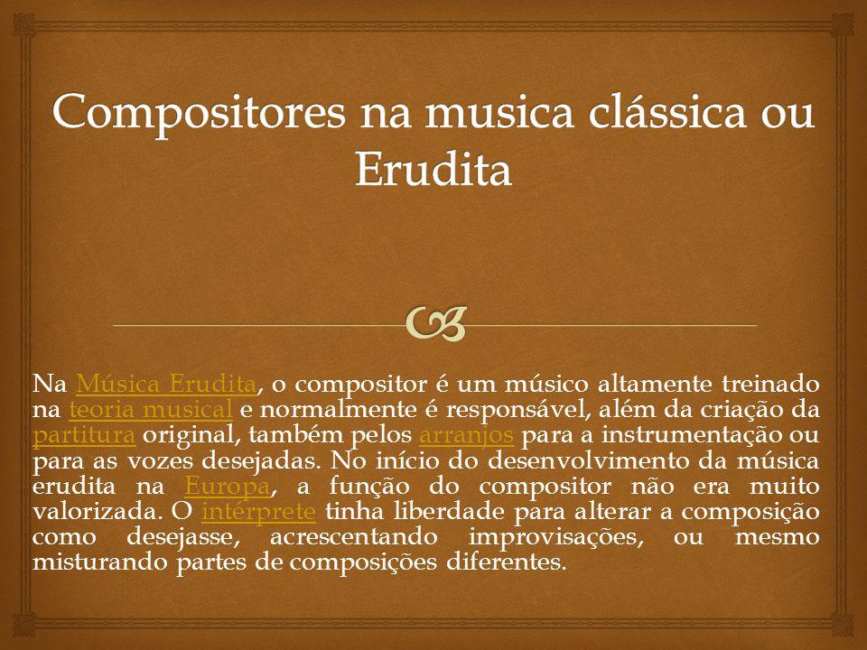 Na Música Erudita, o compositor é um músico altamente treinado na teoria musical e normalmente é responsável, além da criação da partitura original, t