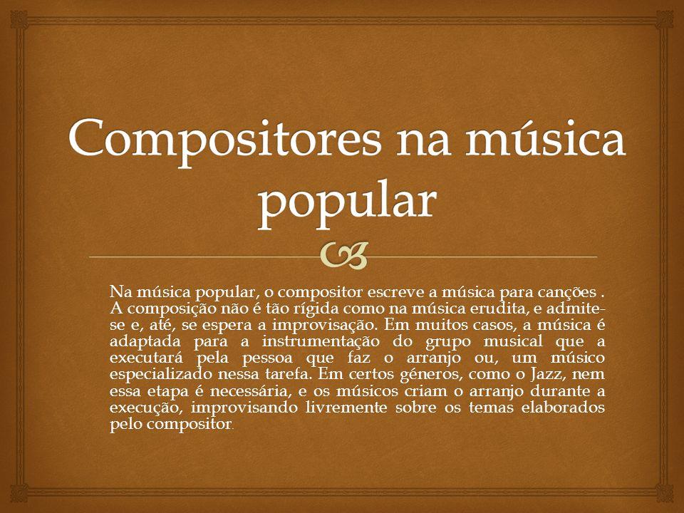 Na música popular, o compositor escreve a música para canções. A composição não é tão rígida como na música erudita, e admite- se e, até, se espera a