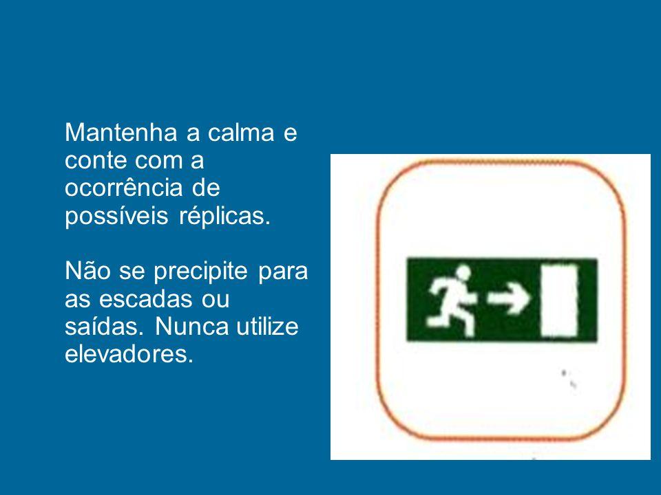 Mantenha a calma e conte com a ocorrência de possíveis réplicas. Não se precipite para as escadas ou saídas. Nunca utilize elevadores.