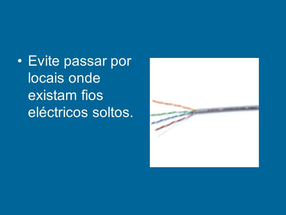 Evite passar por locais onde existam fios eléctricos soltos.