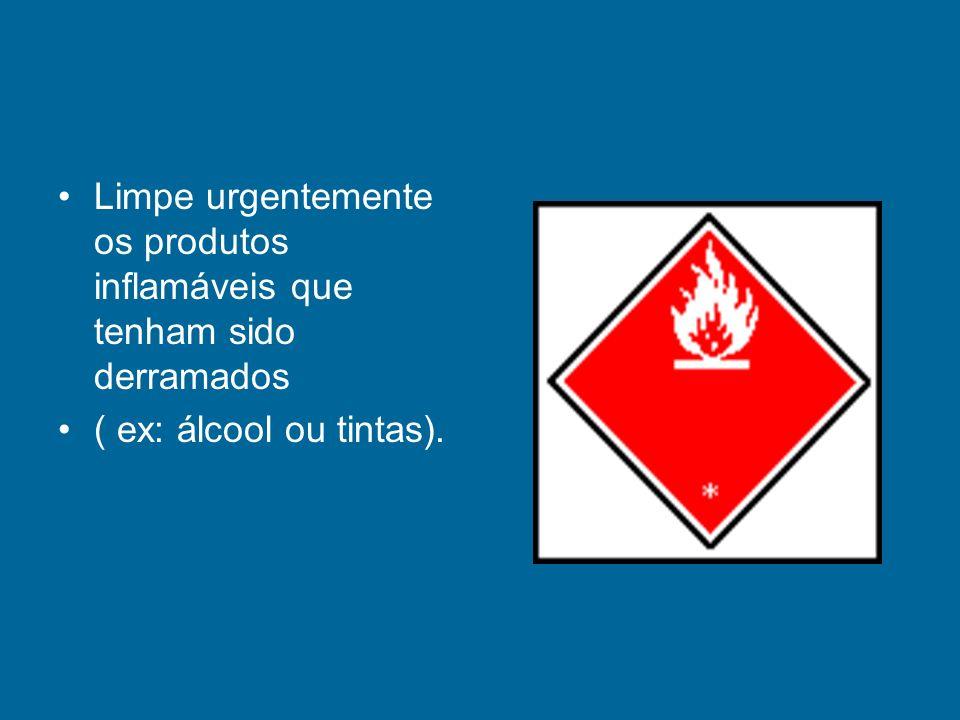 Limpe urgentemente os produtos inflamáveis que tenham sido derramados ( ex: álcool ou tintas).