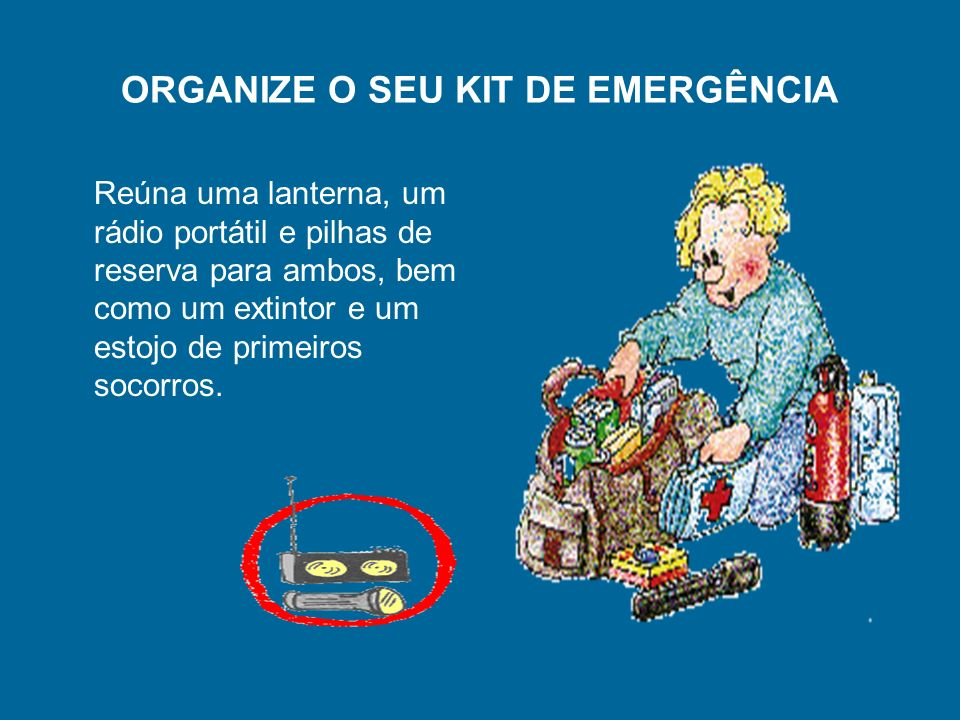 ORGANIZE O SEU KIT DE EMERGÊNCIA Reúna uma lanterna, um rádio portátil e pilhas de reserva para ambos, bem como um extintor e um estojo de primeiros s