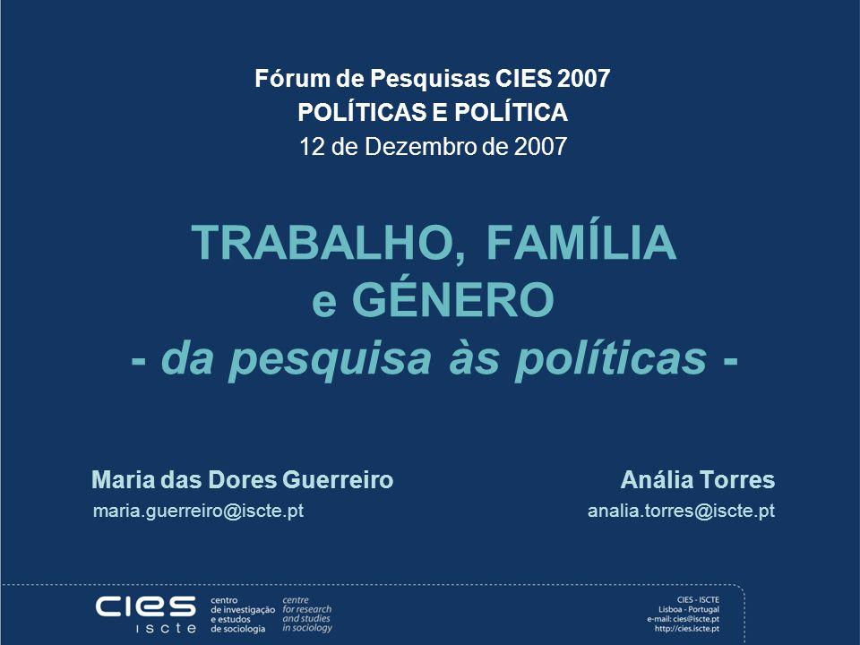 Fórum de Pesquisas CIES 2007 POLÍTICAS E POLÍTICA 12 de Dezembro de 2007 TRABALHO, FAMÍLIA e GÉNERO - da pesquisa às políticas - Maria das Dores Guerr