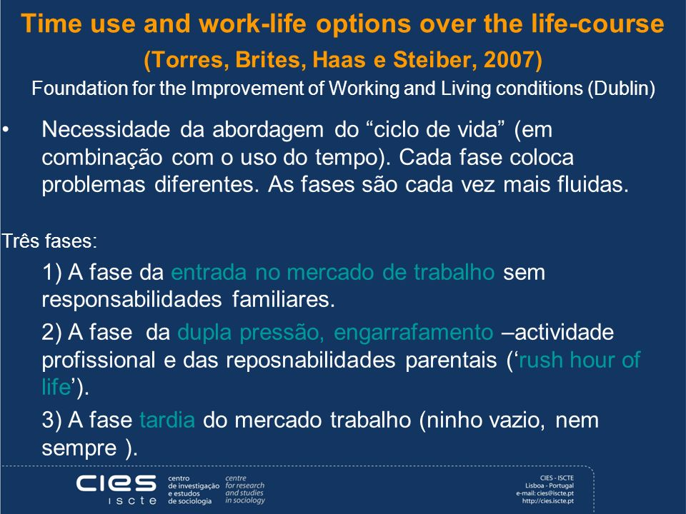 Time use and work-life options over the life-course (Torres, Brites, Haas e Steiber, 2007) Foundation for the Improvement of Working and Living conditions (Dublin) Necessidade da abordagem do ciclo de vida (em combinação com o uso do tempo).