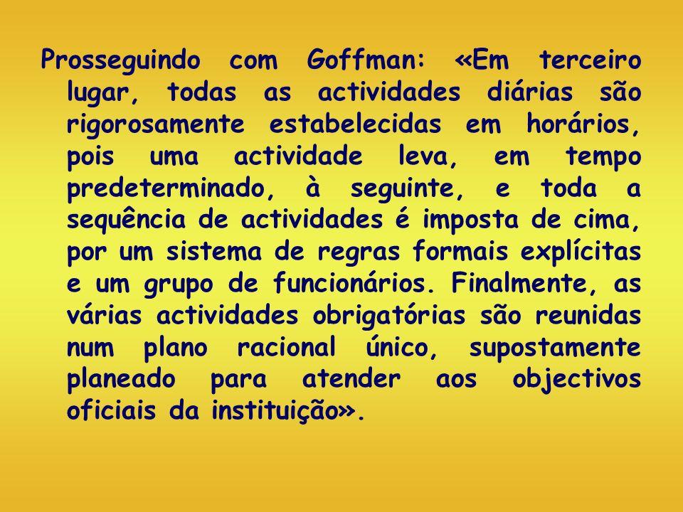 Prosseguindo com Goffman: «Em terceiro lugar, todas as actividades diárias são rigorosamente estabelecidas em horários, pois uma actividade leva, em t