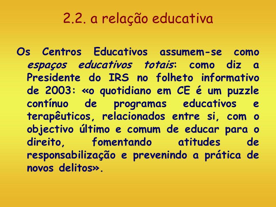 2.2. a relação educativa Os Centros Educativos assumem-se como espaços educativos totais: como diz a Presidente do IRS no folheto informativo de 2003: