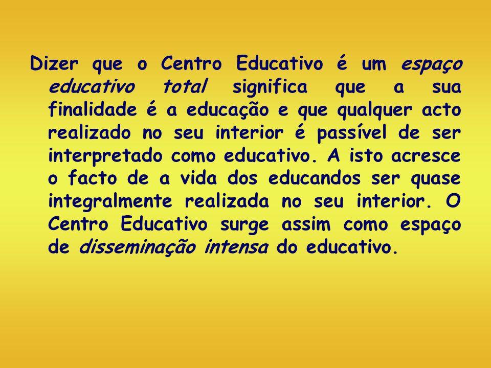 Dizer que o Centro Educativo é um espaço educativo total significa que a sua finalidade é a educação e que qualquer acto realizado no seu interior é p