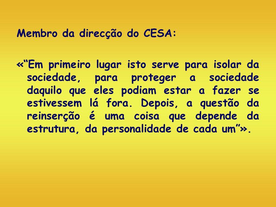 Membro da direcção do CESA: «Em primeiro lugar isto serve para isolar da sociedade, para proteger a sociedade daquilo que eles podiam estar a fazer se